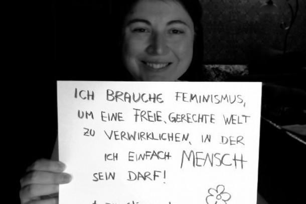 """""""Ich brauche Feminismus,um eine freie, gerechte Welt zu verwirklichen, in der ich einfach Mensch sein darf!"""""""