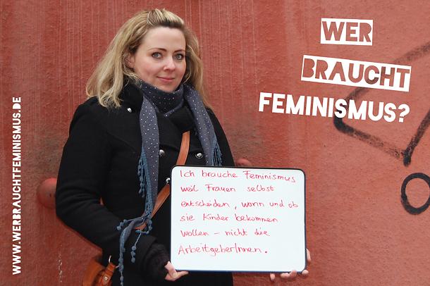 """""""Ich brauche Feminismus, weil Frauen selbst entscheiden, wann und ob sie Kinder bekommen wollen – nicht die ArbeitgeberInnen."""""""