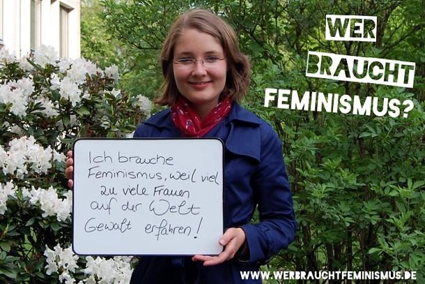 """""""Ich brauche Feminismus, weil viel zu viele Frauen auf der Welt Gewalt erfahren!"""""""